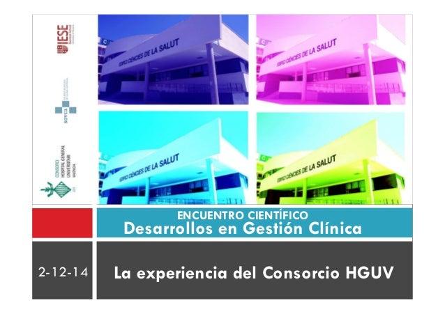 ENCUENTRO CIENTÍFICO  Desarrollos en Gestión Clínica  2-12-14 La experiencia del Consorcio HGUV