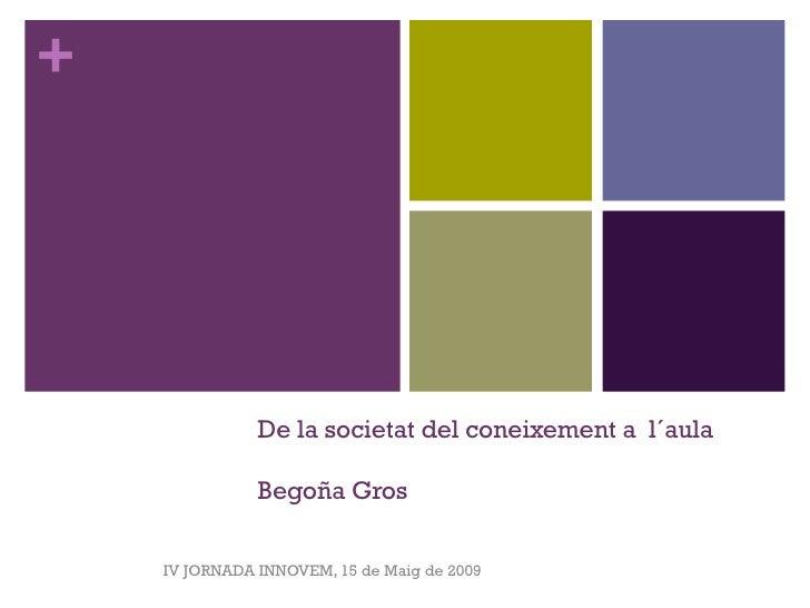 De la  societat  del coneixement a  l´aula Begoña Gros IV JORNADA INNOVEM, 15 de Maig de 2009