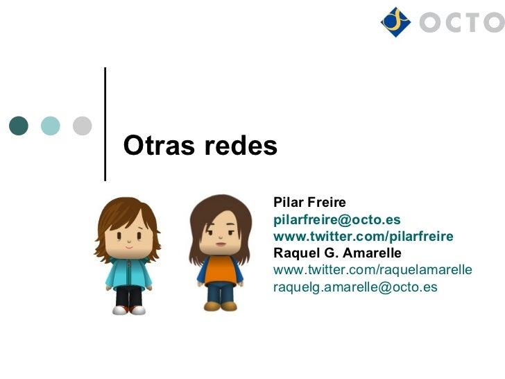 Otras redes          Pilar Freire          pilarfreire@octo.es          www.twitter.com/pilarfreire          Raquel G. Ama...