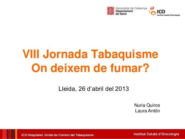 Institut Català d'OncologiaICO Hospitalet. Unitat de Control del TabaquismeVIII Jornada TabaquismeOn deixem de fumar?Lleid...
