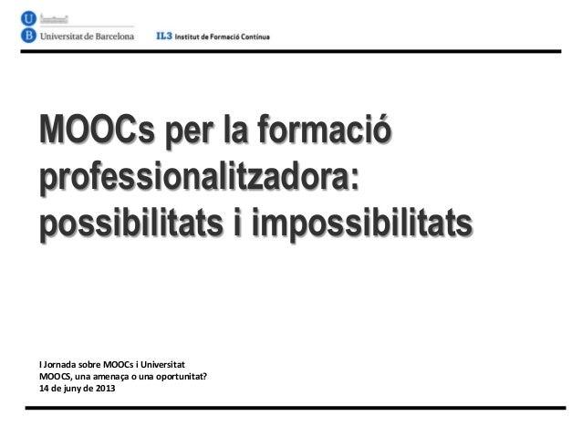 MOOCs per la formacióprofessionalitzadora:possibilitats i impossibilitatsI Jornada sobre MOOCs i UniversitatMOOCS, una ame...