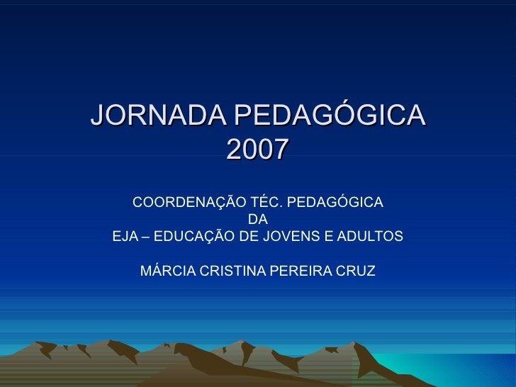 JORNADA PEDAGÓGICA 2007 COORDENAÇÃO TÉC. PEDAGÓGICA DA EJA – EDUCAÇÃO DE JOVENS E ADULTOS MÁRCIA CRISTINA PEREIRA CRUZ