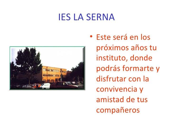 IES LA SERNA <ul><li>Este será en los próximos años tu instituto, donde podrás formarte y disfrutar con la convivencia y a...