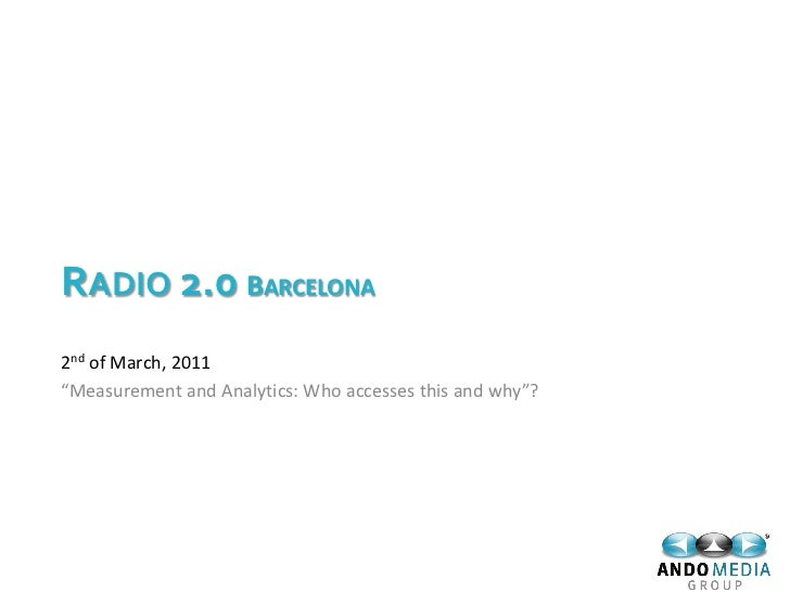"RADIO 2.0 BARCELONA2nd of March, 2011""Measurement and Analytics: Who accesses this and why""?"