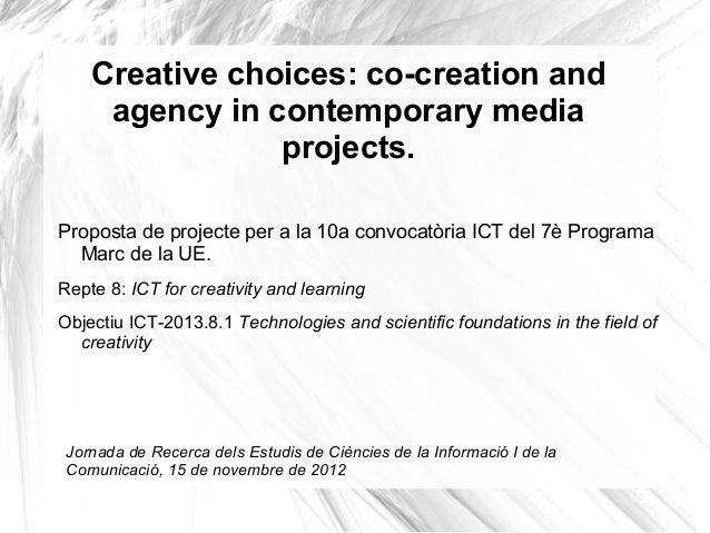 Creative choices: co-creation andagency in contemporary mediaprojects.Proposta de projecte per a la 10a convocatòria ICT d...