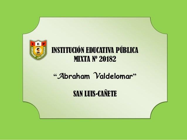 "INSTITUCIÓN EDUCATIVA PÚBLICA MIXTA Nº 20182 ""Abraham Valdelomar"" SAN LUIS-CAÑETE"
