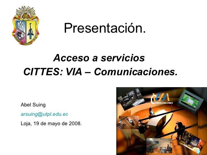Presentación. Acceso a servicios  CITTES: VIA – Comunicaciones. Abel Suing [email_address]   Loja, 19 de mayo de 2008.