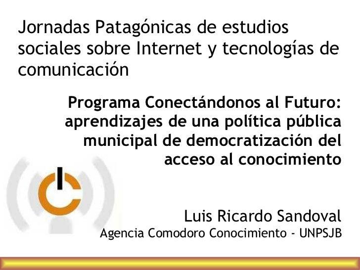 Jornadas Patagónicas de estudiossociales sobre Internet y tecnologías decomunicación     Programa Conectándonos al Futuro:...