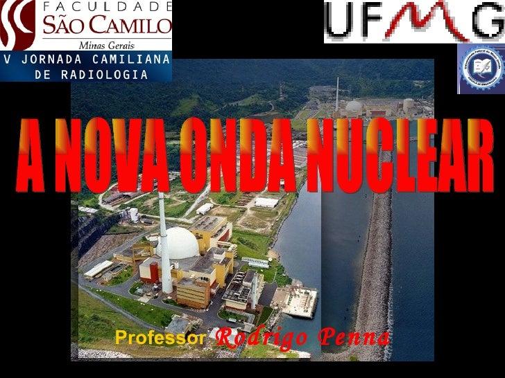 Professor   Rodrigo Penna A NOVA ONDA NUCLEAR