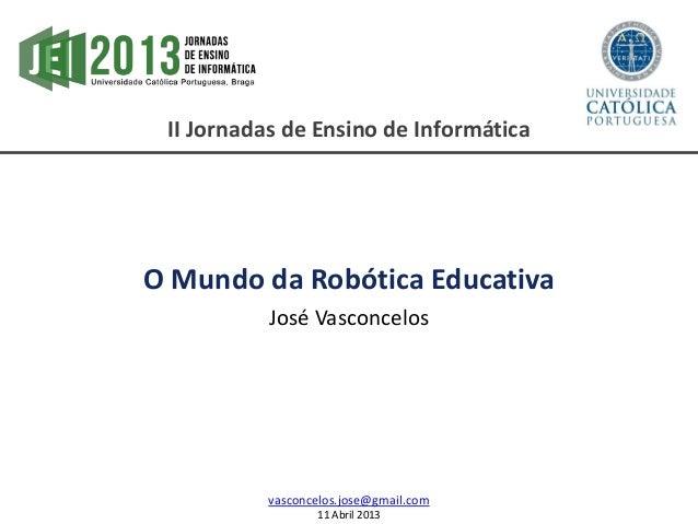 II Jornadas de Ensino de InformáticaO Mundo da Robótica EducativaJosé Vasconcelosvasconcelos.jose@gmail.com11 Abril 2013