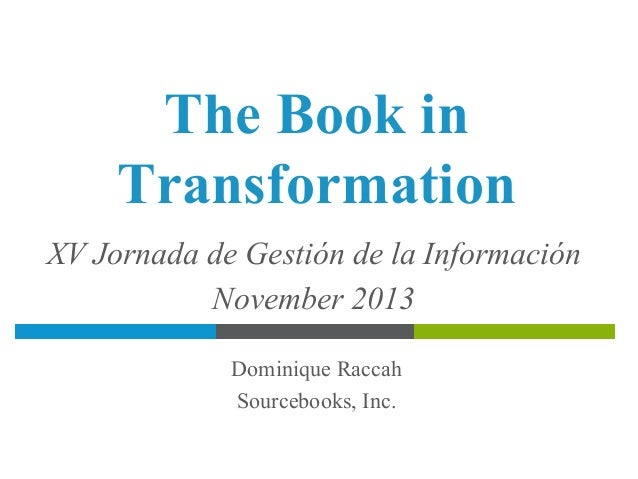 The Book in Transformation XV Jornada de Gestión de la Información November 2013 Dominique Raccah Sourcebooks, Inc.