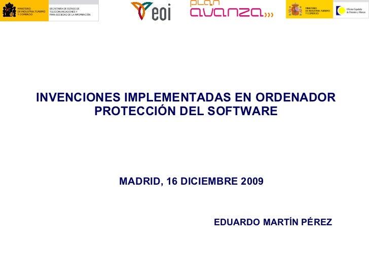 INVENCIONES IMPLEMENTADAS EN ORDENADOR PROTECCIÓN DEL SOFTWARE MADRID, 16 DICIEMBRE 2009 EDUARDO MARTÍN PÉREZ