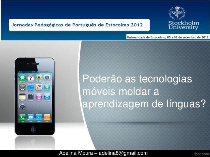 Poderão as tecnologias        móveis moldar a        aprendizagem de línguas?Adelina Moura – adelina8@gmail.com