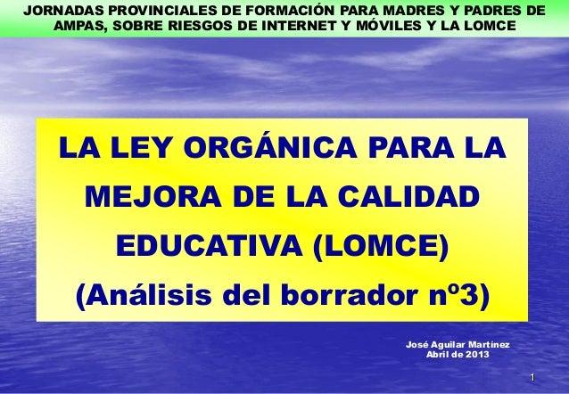 José Aguilar MartínezAbril de 2013LA LEY ORGÁNICA PARA LAMEJORA DE LA CALIDADEDUCATIVA (LOMCE)(Análisis del borrador nº3)J...