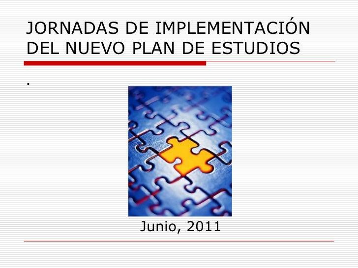 JORNADAS DE IMPLEMENTACIÓN DEL NUEVO PLAN DE ESTUDIOS <br />.<br />Junio, 2011<br />