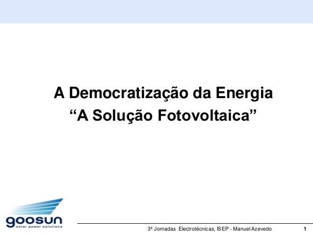 """A Democratização da Energia  """"A Solução Fotovoltaica""""           3ª Jornadas Electrotécnicas, ISEP - Manuel Azevedo   1"""