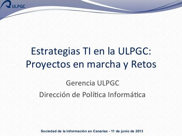 Estrategias  TI  en  la  ULPGC:   Proyectos  en  marcha  y  Retos   Gerencia  ULPGC   Dirección  ...