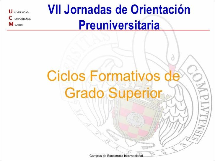 U NIVERSIDAD C OMPLUTENSE M ADRID Campus de Excelencia Internacional Ciclos Formativos de Grado Superior VII Jornadas de O...