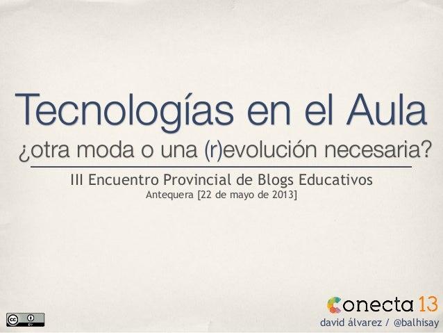 Tecnologías en el Aula¿otra moda o una (r)evolución necesaria?david álvarez / @balhisayIII Encuentro Provincial de Blogs E...