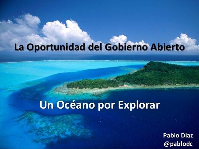 La Oportunidad del Gobierno Abierto  Un Océano por Explorar Pablo Díaz @pablodc