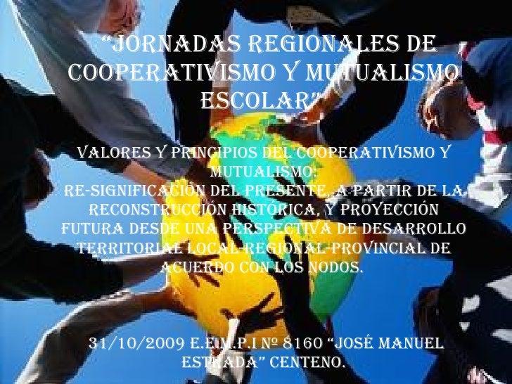 """"""" Jornadas regionales de cooperativismo y mutualismo escolar""""  Valores y principios del cooperativismo y mutualismo: re-si..."""