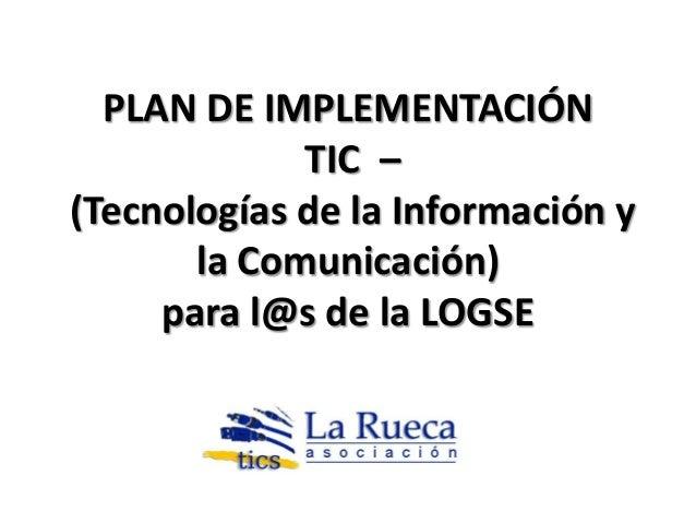 PLAN DE IMPLEMENTACIÓN             TIC –(Tecnologías de la Información y       la Comunicación)     para l@s de la LOGSE