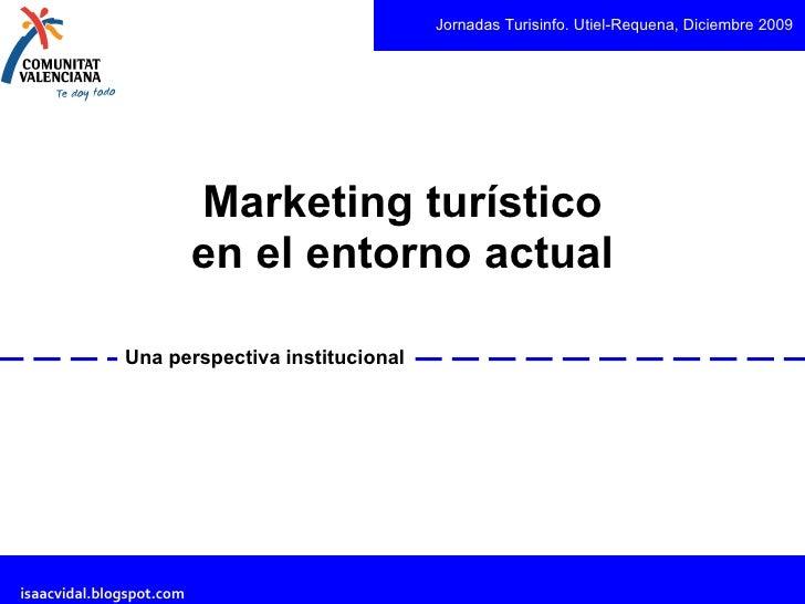 Marketing turístico en el entorno actual Una perspectiva institucional Jornadas Turisinfo. Utiel-Requena, Diciembre 2009