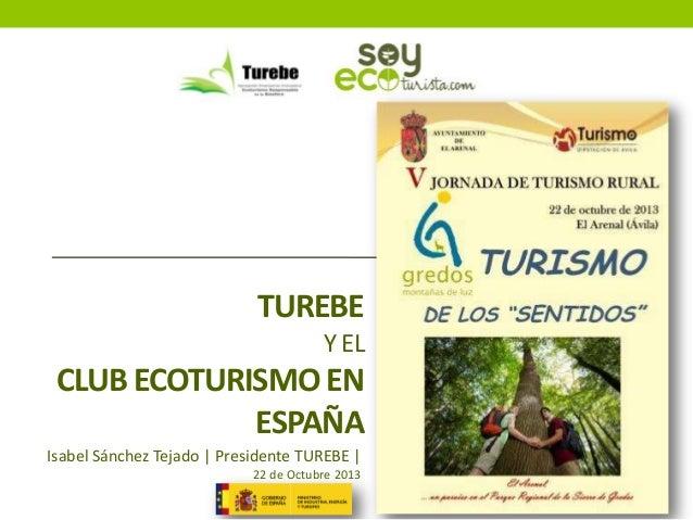 TUREBE Y EL  CLUB ECOTURISMO EN ESPAÑA Isabel Sánchez Tejado | Presidente TUREBE | 22 de Octubre 2013