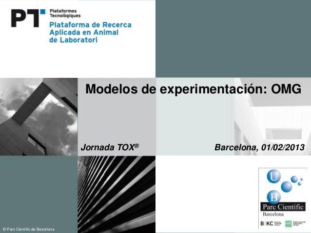 Modelos de experimentación: OMG                             Jornada TOX®       Barcelona, 01/02/2013© Parc Cientí de Barce...