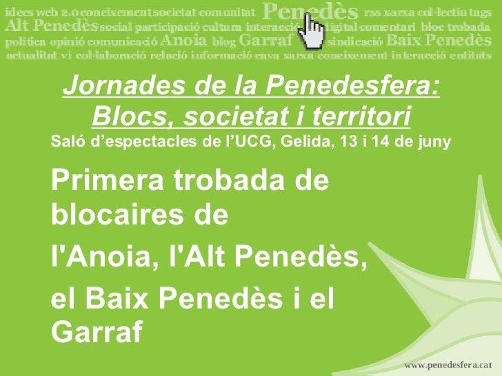 Jornades de la Penedesfera: Blocs, societat i territori Saló d'espectacles de l'UCG, Gelida, 13 i 14 de juny Primera troba...