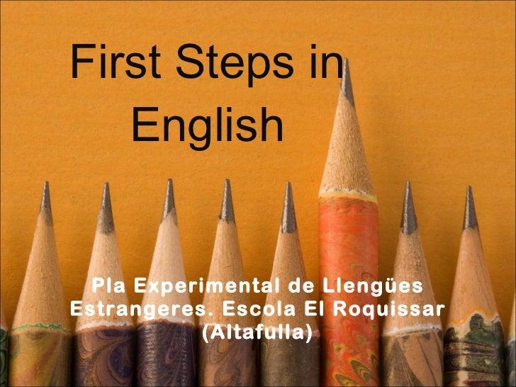 First Steps in English Pla Experimental de Llengües Estrangeres. Escola El Roquissar (Altafulla)