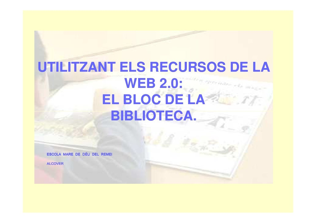 UTILITZANT ELS RECURSOS DE LA             WEB 2.0:         EL BLOC DE LA          BIBLIOTECA.   ESCOLA MARE DE DÉU DEL REM...