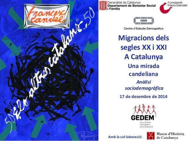 Migracions dels segles XX i XXI A Catalunya Una mirada candeliana Anàlisi sociodemogràfica 17 de desembre de 2014 Amb la c...