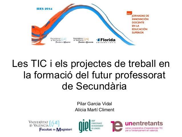 Pilar Garcia Vidal Alícia Martí Climent Les TIC i els projectes de treball en la formació del futur professorat de Secundà...