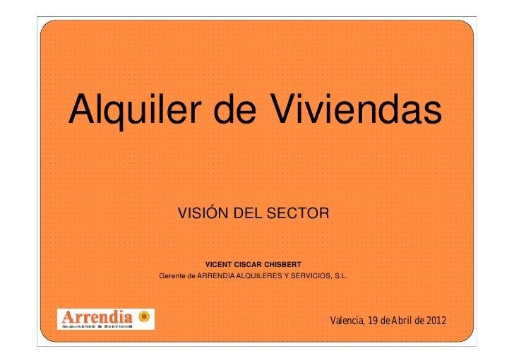 Alquiler de Viviendas         VISIÓN DEL SECTOR                  VICENT CISCAR CHISBERT     Gerente de ARRENDIA ALQUILERES...
