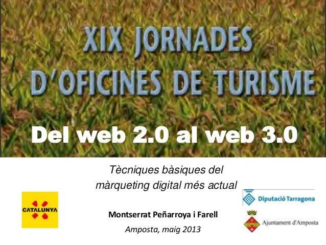 Del web 2.0 al web 3.0Tècniques bàsiques delmàrqueting digital més actualMontserrat Peñarroya i FarellAmposta, maig 2013