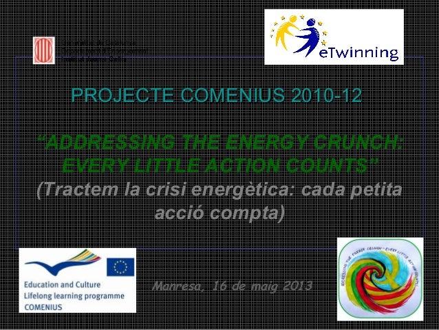 """PROJECTE COMENIUS 2010-12PROJECTE COMENIUS 2010-12""""ADDRESSING THE ENERGY CRUNCH:EVERY LITTLE ACTION COUNTS""""(Tractem la cri..."""