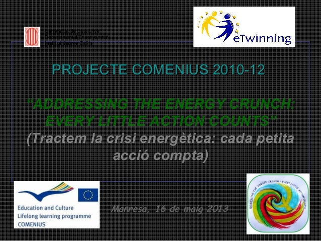 "Generalitat de Catalunya Departament d'Ensenyament Institut Jaume Callís  PROJECTE COMENIUS 2010-12 ""ADDRESSING THE ENERGY..."