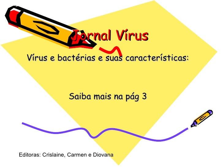 Jornal Vírus  Vírus e bactérias e suas características: Saiba mais na pág 3 Editoras: Crislaine, Carmen e Diovana