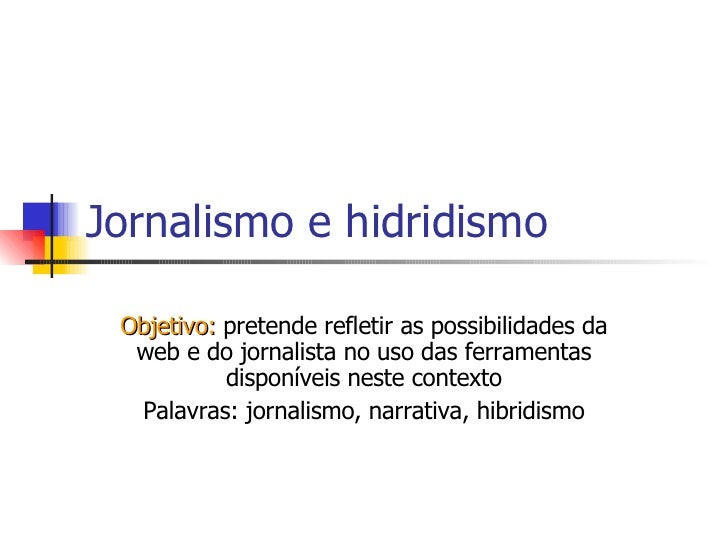 Jornalismo e hidridismo Objetivo:  pretende refletir as possibilidades da web e do jornalista no uso das ferramentas dispo...