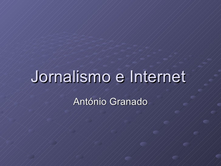 Jornalismo e Internet  António Granado