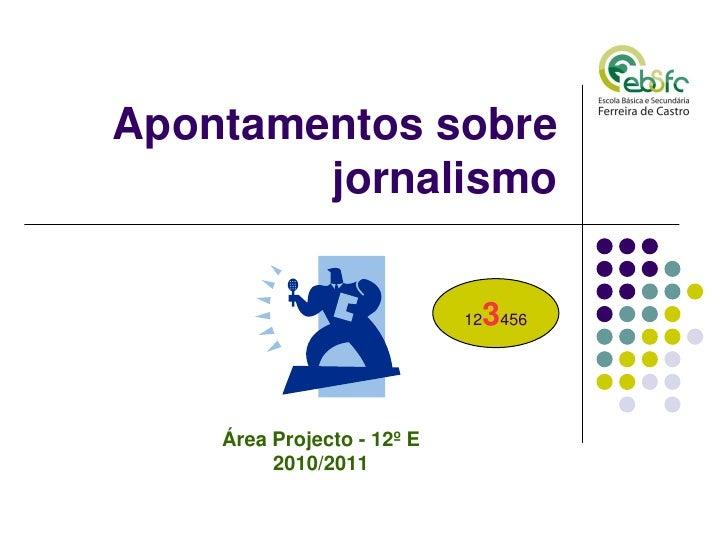 Apontamentos sobre        jornalismo                            12   3456    Área Projecto - 12º E         2010/2011