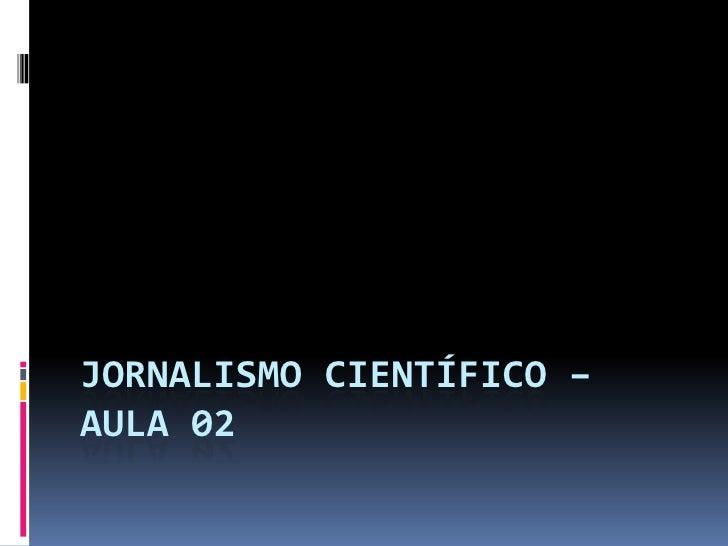 Jornalismo científico – aula 02<br />