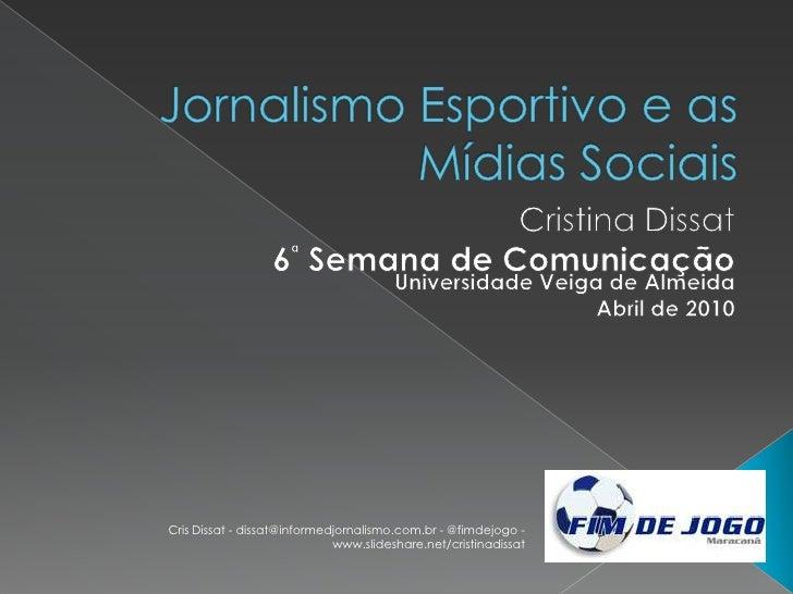 Jornalismo Esportivo e as Mídias Sociais<br />Cristina Dissat<br />6ª Semana de Comunicação<br />Universidade Veiga de Alm...