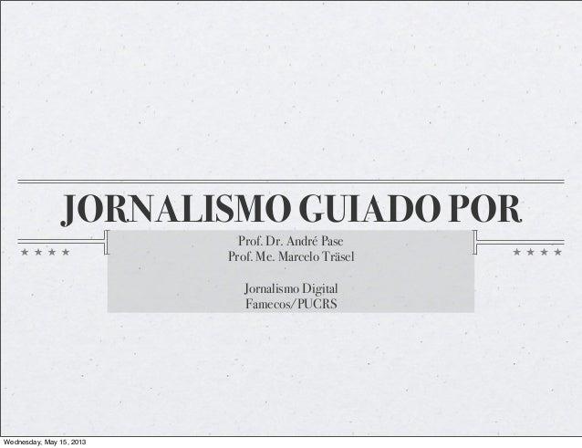 JORNALISMO GUIADO POR  Prof. Dr. André Pase  Prof. Me. Marcelo Träsel  Jornalismo Digital  Famecos/PUCRS  Wednesday, May 1...