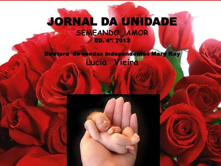 JORNAL DA UNIDADE         SEMEANDO AMOR               ED. 4ª/ 2012Diretora de vendas independentes Mary Kay            Luc...