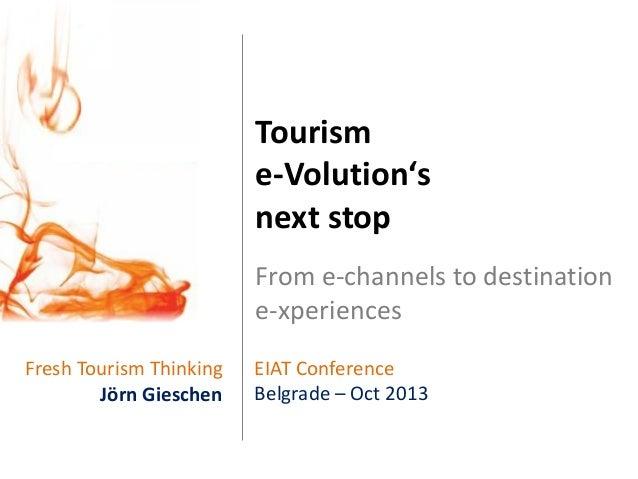 Tourism e-Volution's next stop From e-channels to destination e-xperiences Fresh Tourism Thinking Jörn Gieschen  EIAT Conf...
