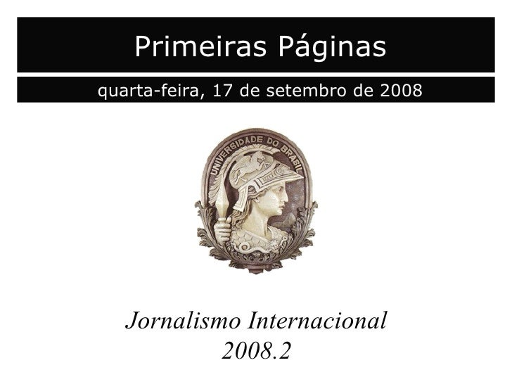 capa Jornalismo Internacional 2008.2 Primeiras Páginas quarta-feira, 17 de setembro de 2008