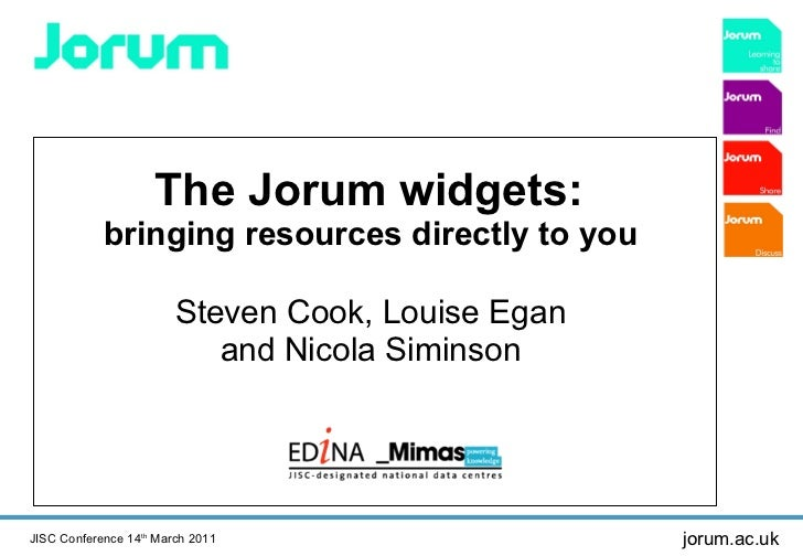 The Jorum widgets:  bringing resources directly to you  Steven Cook, Louise Egan  and Nicola Siminson  JISC Conference 14 ...