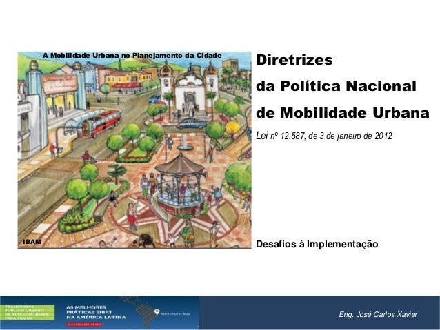 Eng. José Carlos XavierDiretrizesda Política Nacionalde Mobilidade UrbanaLei nº 12.587, de 3 de janeiro de 2012Desafios à ...